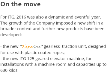 "On the move For ITG, 2016 was also a dynamic and eventful year. The growth of the Company imposed a new shift in a broader context and further new products have been developed: - the new ""Topolino"" gearless traction unit, designed for use with plastic coated ropes; - the new ITG 125 geared elevator machine, for installations with a machine room and capacities up to 630 kilos"