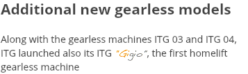 "Additional new gearless models Along with the gearless machines ITG 03 and ITG 04, ITG launched also its ITG ""Gigio"", the first homelift gearless machine"