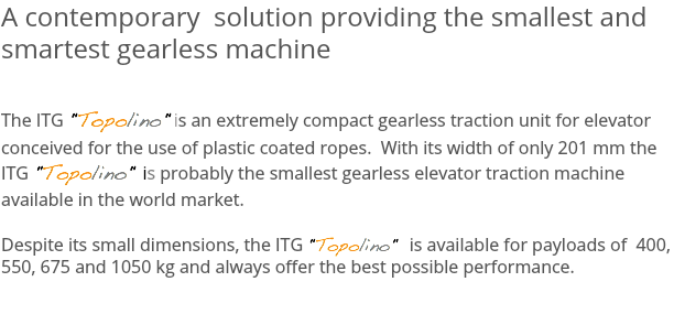 "A contemporary solution providing the smallest and smartest gearless machine The ITG ""Topolino"" is an extremely compact gearless traction unit for elevator conceived for the use of plastic coated ropes. With its width of only 201 mm the ITG ""Topolino"" is probably the smallest gearless elevator traction machine available in the world market. Despite its small dimensions, the ITG ""Topolino"" is available for payloads of 400, 550, 675 and 1050 kg and always offer the best possible performance."