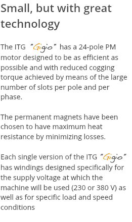 "Small, but with great technology The ITG ""Gigio"" has a 24-pole PM motor designed to be as efficient as possible and with reduced cogging torque achieved by means of the large number of slots per pole and per phase. The permanent magnets have been chosen to have maximum heat resistance by minimizing losses. Each single version of the ITG ""Gigio"" has windings designed specifically for the supply voltage at which the machine will be used (230 or 380 V) as well as for specific load and speed conditions"
