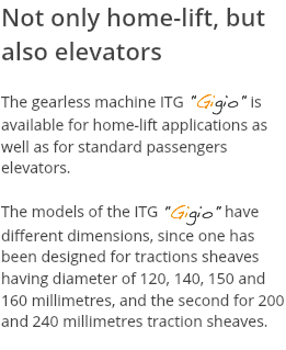"Not only home-lift, but also elevators The gearless machine ITG ""Gigio"" is available for home-lift applications as well as for standard passengers elevators. The models of the ITG ""Gigio"" have different dimensions, since one has been designed for tractions sheaves having diameter of 120, 140, 150 and 160 millimetres, and the second for 200 and 240 millimetres traction sheaves."