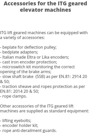 Accessories for the ITG geared elevator machines ITG lift geared machines can be equipped with a variety of accessories: - beplate for deflection pulley; - bedplate adapters; - Italian made Eltra or Lika encoders; - cast iron encoder protection; - microswitch kit monitoring the correct opening of the brake arms; - slow shaft brake (SSB) as per EN.81: 2914 20 & 50; - traction sheave and ropes protection as per EN.81: 2014 20 & 50; - rope clamps. Other accessories of the ITG geared lift machines are supplied as standard equipment: - lifting eyebolts; - encoder holder kit; - rope anti-derailment guards.